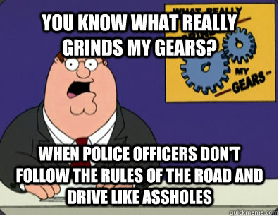 YOU KNOW WHAT REALLY GRINDS MY GEARS? when police officers don't follow the rules of the road and drive like assholes - YOU KNOW WHAT REALLY GRINDS MY GEARS? when police officers don't follow the rules of the road and drive like assholes  Grinds my gears