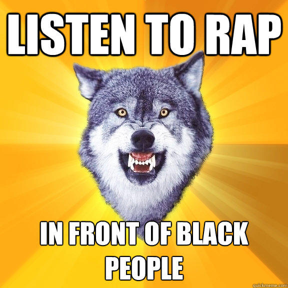 listen to rap in front of black people - listen to rap in front of black people  Courage Wolf