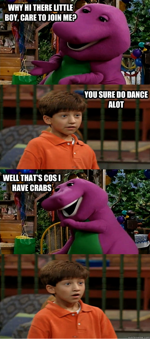 why hi there little boy, care to join me? you sure do dance alot  well that's cos i have crabs - why hi there little boy, care to join me? you sure do dance alot  well that's cos i have crabs  Sexually Transmitted Barney