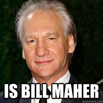 is Bill Maher  Scumbag Bill Maher