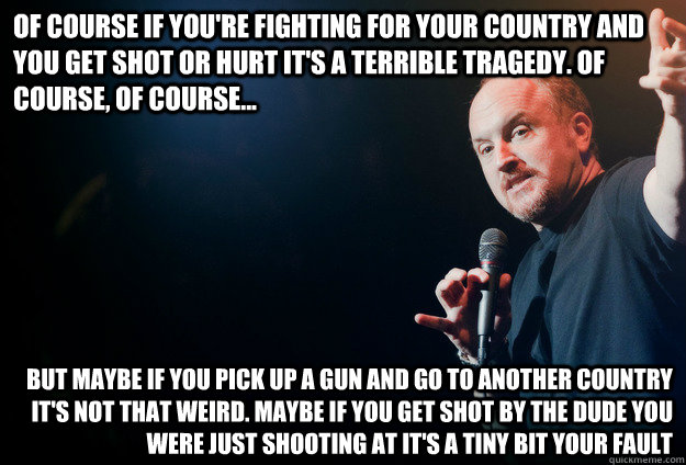Of course if you're fighting for your country and you get shot or hurt it's a terrible tragedy. Of course, of course... But maybe if you pick up a gun and go to another country it's not that weird. Maybe if you get shot by the dude you were just shooting