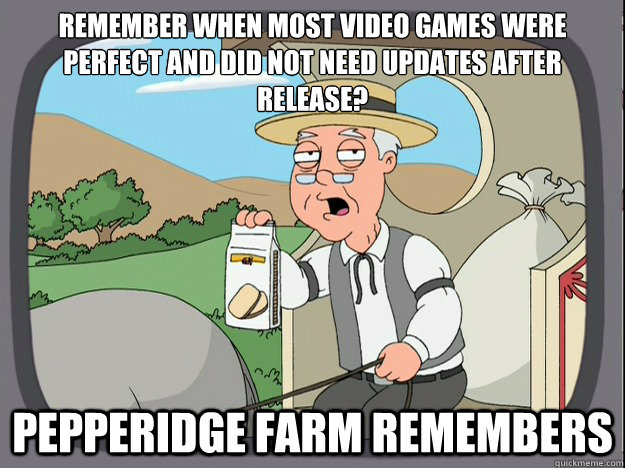 remember when most video games were perfect and did not need updates after release? Pepperidge farm remembers - remember when most video games were perfect and did not need updates after release? Pepperidge farm remembers  Pepperidge Farm Remembers