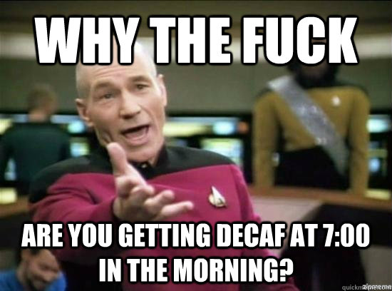 Why the fuck Are you getting decaf at 7:00 in the morning? - Why the fuck Are you getting decaf at 7:00 in the morning?  Annoyed Picard HD