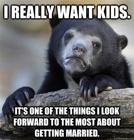 I really want kids. it's one of the things i look forward to the most about getting married. - I really want kids. it's one of the things i look forward to the most about getting married.  Confession Bear