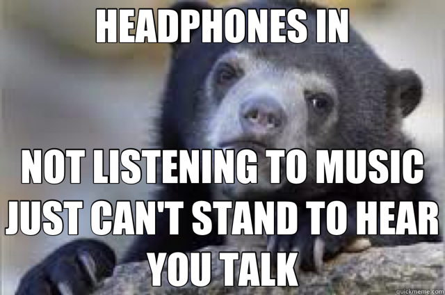 HEADPHONES IN NOT LISTENING TO MUSIC JUST CAN'T STAND TO HEAR YOU TALK - HEADPHONES IN NOT LISTENING TO MUSIC JUST CAN'T STAND TO HEAR YOU TALK  Misc