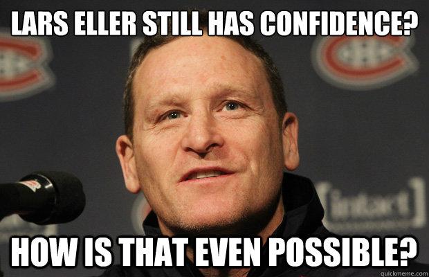Lars Eller still has confidence?  How is that even possible? - Lars Eller still has confidence?  How is that even possible?  Dumbass Randy Cunneyworth