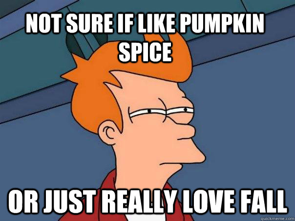Not sure if like pumpkin spice or just really love fall - Not sure if like pumpkin spice or just really love fall  Futurama Fry