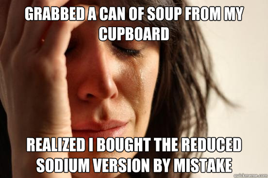 grabbed a can of soup from my cupboard realized i bought the reduced sodium version by mistake - grabbed a can of soup from my cupboard realized i bought the reduced sodium version by mistake  First World Problems