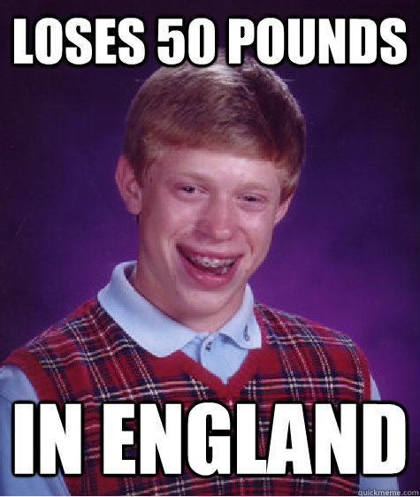 loses 50 pounds in england - loses 50 pounds in england  Bad Luck Brian