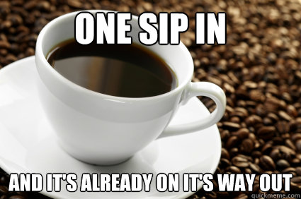 one sip in and it's already on it's way out  Coffee