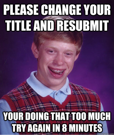 Please change your title and resubmit Your doing that too much try again in 8 minutes - Please change your title and resubmit Your doing that too much try again in 8 minutes  Bad Luck Brian