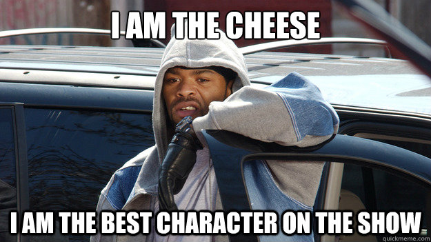 I AM THE CHEESE I AM THE BEST CHARACTER ON THE SHOW - I AM THE CHEESE I AM THE BEST CHARACTER ON THE SHOW  Cheese Wagstaff