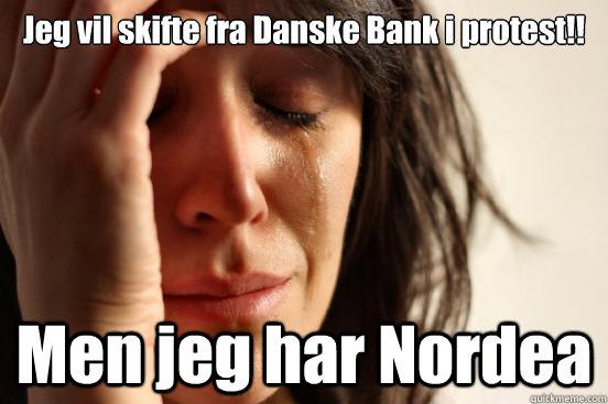 Jeg vil skifte fra Danske Bank i protest!! Men jeg har Nordea - Jeg vil skifte fra Danske Bank i protest!! Men jeg har Nordea  First World Problems
