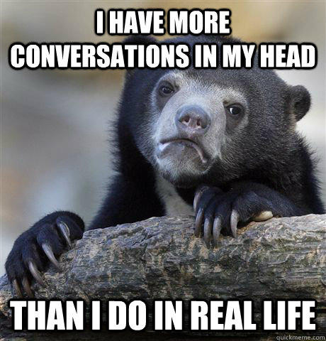 I have more conversations in my head than i do in real life - I have more conversations in my head than i do in real life  Confession Bear