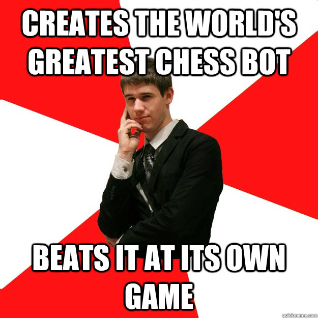 Creates the world's greatest chess bot beats it at its own game
