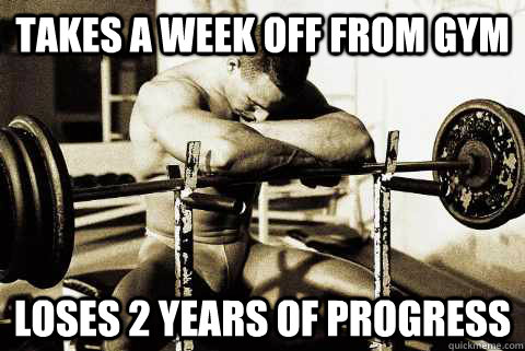 takes a week off from gym loses 2 years of progress
