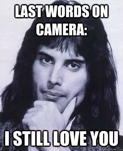 last words on camera: i still love you - last words on camera: i still love you  Good Guy Freddie Mercury