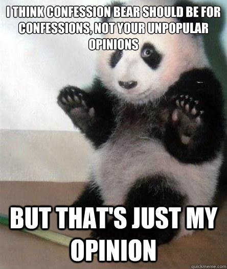 I think confession bear should be for confessions, not your unpopular opinions but that's just my opinion