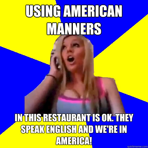 Using American Manners in this restaurant is ok. They speak English and we're in America!