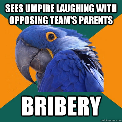 Sees umpire laughing with opposing team's parents bribery - Sees umpire laughing with opposing team's parents bribery  Paranoid Parrot