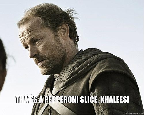 That's a pepperoni slice, Khaleesi