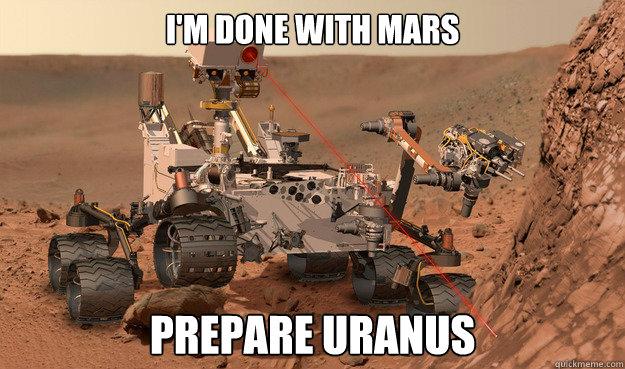 i'm done with mars prepare uranus  Unimpressed Curiosity