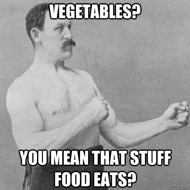 Vegetables? You mean that stuff food eats? - Vegetables? You mean that stuff food eats?  overly manly man