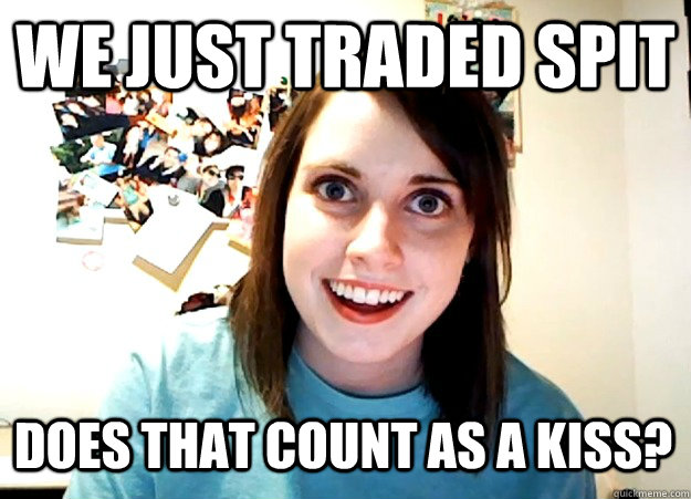 We just traded spit Does that count as a kiss? - We just traded spit Does that count as a kiss?  Overly Attached Girlfriend