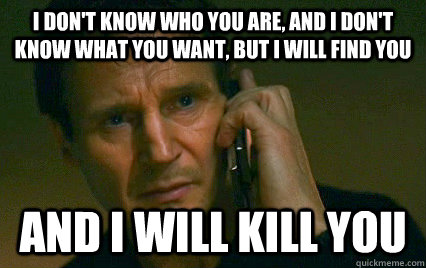I don't know who you are, and I don't know what you want, but I will find you  And i will kill you  - I don't know who you are, and I don't know what you want, but I will find you  And i will kill you   Angry Liam Neeson