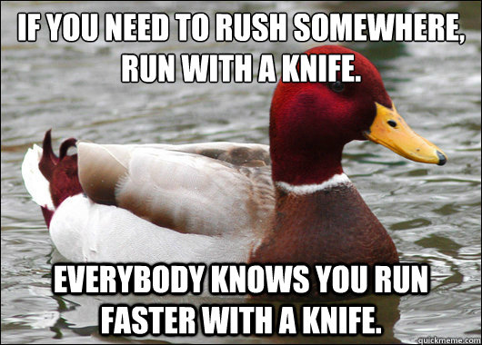 If you need to rush somewhere, run with a knife.  everybody knows you run faster with a knife. - If you need to rush somewhere, run with a knife.  everybody knows you run faster with a knife.  Malicious Advice Mallard