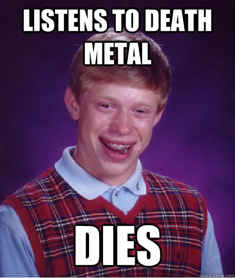 Listens to death metal dies - Listens to death metal dies  Bad Luck Brian