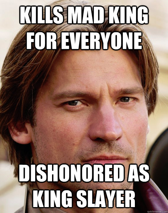 Kills Mad king for everyone dishonored as king slayer  jaime lannister