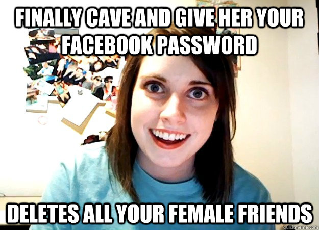 Finally cave and give her your facebook password deletes all your female friends - Finally cave and give her your facebook password deletes all your female friends  Overly Attached Girlfriend
