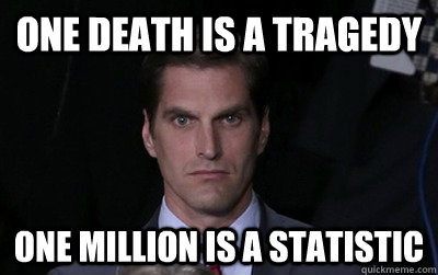 One death is a tragedy one million is a statistic - One death is a tragedy one million is a statistic  Menacing Josh Romney