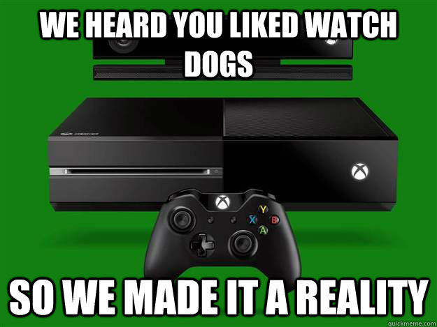 We heard you liked watch dogs  so we made it a reality  - We heard you liked watch dogs  so we made it a reality   Scumbag Xbox One