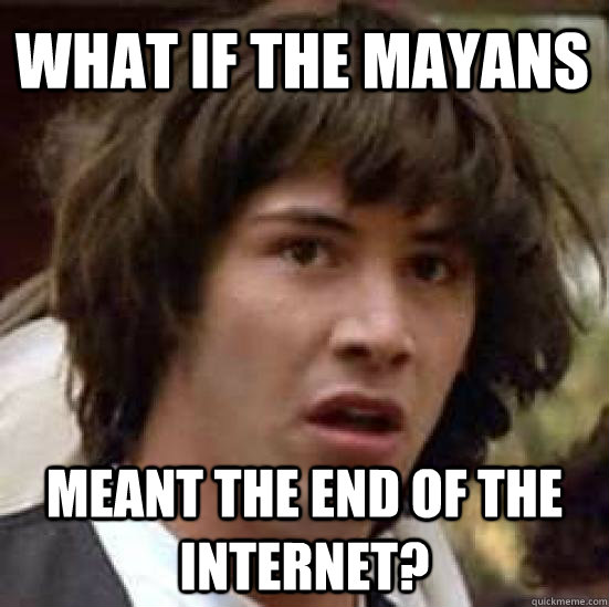 What if the mayans meant the end of the internet? - What if the mayans meant the end of the internet?  conspiracy keanu