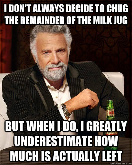 I don't always decide to chug the remainder of the milk jug but when I do, I greatly underestimate how much is actually left - I don't always decide to chug the remainder of the milk jug but when I do, I greatly underestimate how much is actually left  The Most Interesting Man In The World