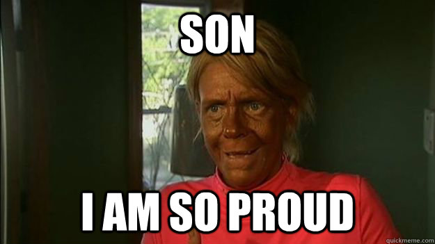 Funny Meme For Son : Son i am so proud overly tan mom quickmeme