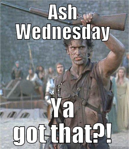 Ash Army of Darkness - ASH WEDNESDAY YA GOT THAT?! Misc