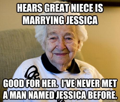 Hears great niece is marrying Jessica Good for her.  I've never met a man named Jessica before.