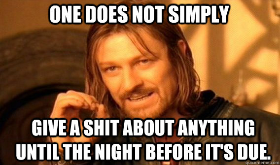 One does not simply give a shit about anything until the night before it's due. - One does not simply give a shit about anything until the night before it's due.  Boromirmod