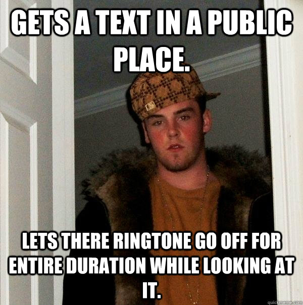 Gets a text in a public place. Lets there ringtone go off for entire duration while looking at it. - Gets a text in a public place. Lets there ringtone go off for entire duration while looking at it.  Misc