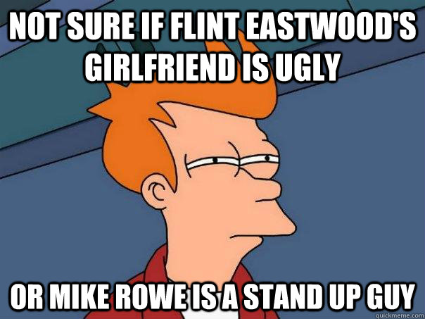 Not sure if Flint Eastwood's girlfriend is ugly Or Mike Rowe is a stand up guy - Not sure if Flint Eastwood's girlfriend is ugly Or Mike Rowe is a stand up guy  Futurama Fry