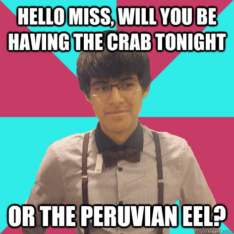 Hello miss, will you be having the crab tonight or the peruvian eel? - Hello miss, will you be having the crab tonight or the peruvian eel?  Suave Luis