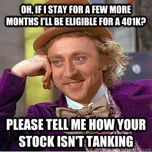 Oh, if I stay for a few more months I'll be eligible for a 401k? Please tell me how your stock isn't tanking - Oh, if I stay for a few more months I'll be eligible for a 401k? Please tell me how your stock isn't tanking  Condescending Wonka
