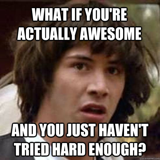 What if you're actually awesome and you just haven't tried hard enough? - What if you're actually awesome and you just haven't tried hard enough?  conspiracy keanu
