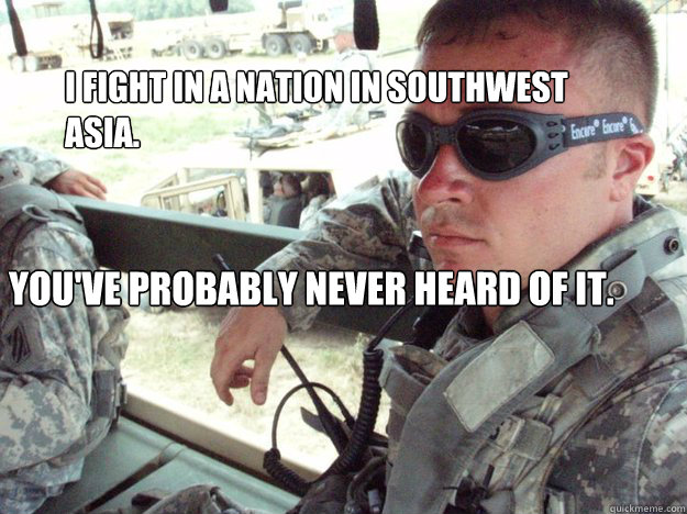 I fight in a nation in southwest asia. You've probably never heard of it.