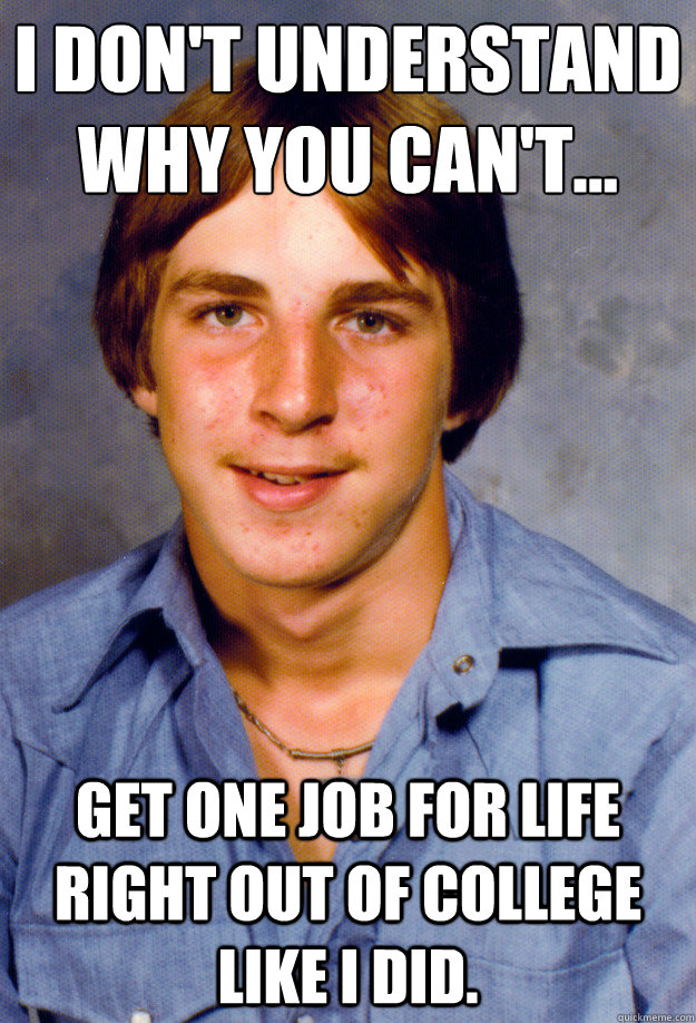 I don't understand why you can't... get one job for life right out of college like I did.   Old Economy Steven
