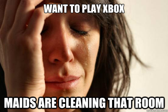 Want to Play xbox Maids are cleaning that room - Want to Play xbox Maids are cleaning that room  First World Problems