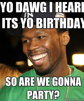 Yo dawg I heard its yo birthday So are we gonna partY?